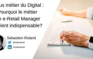Focus métier du Digital : Pourquoi le métier de e-Retail Manager devient indispensable?